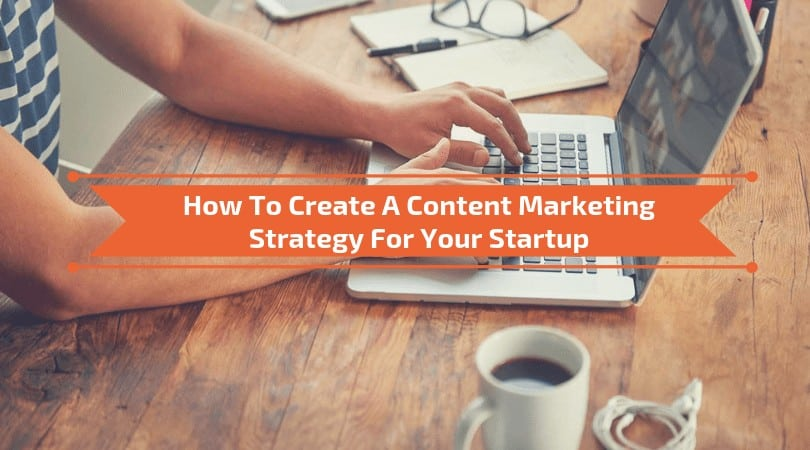 How To Create A Content Marketing Strategy For Your Startup