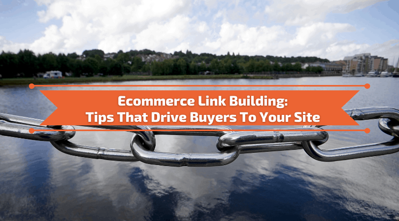 Ecommerce Link Building - Proven Tips That Drive Buyers To Your Site